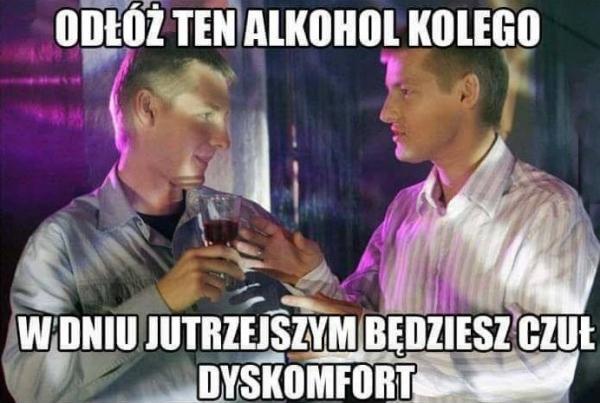 - Odłóż ten wysoko procentowy alkohol - W dniu jutrzejszym będziesz czuł dyskomfort.