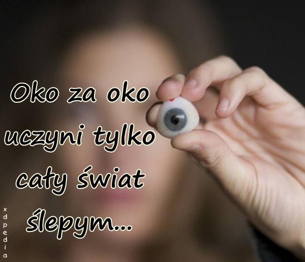 Oko za oko uczyni tylko cały świat ślepym...
