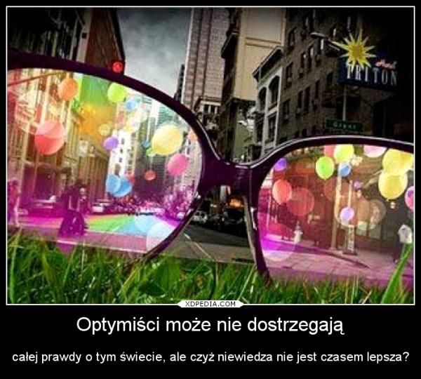 Optymiści może nie dostrzegają całej prawdy o tym świecie, ale czyż niewiedza nie jest czasem lepsza?