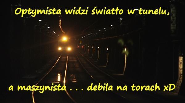 Optymista widzi światło w tunelu, a maszynista . . . debila na torach xD