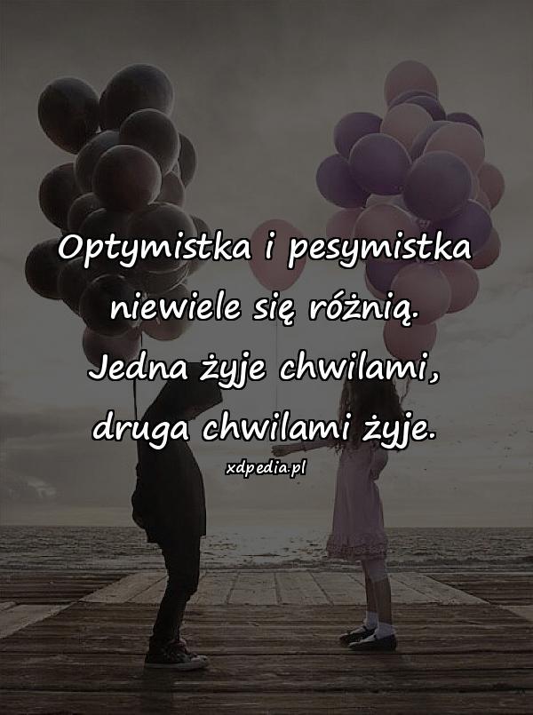 Optymistka i pesymistka niewiele się różnią. Jedna żyje chwilami, druga chwilami żyje.