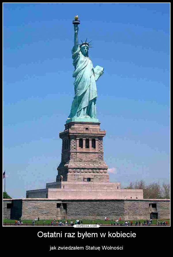 Ostatni raz byłem w kobiecie jak zwiedzałem Statuę Wolności