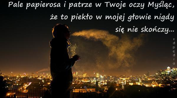 Pale papierosa i patrze w Twoje oczy Myśląc, że to piekło w mojej głowie nigdy się nie skończy...