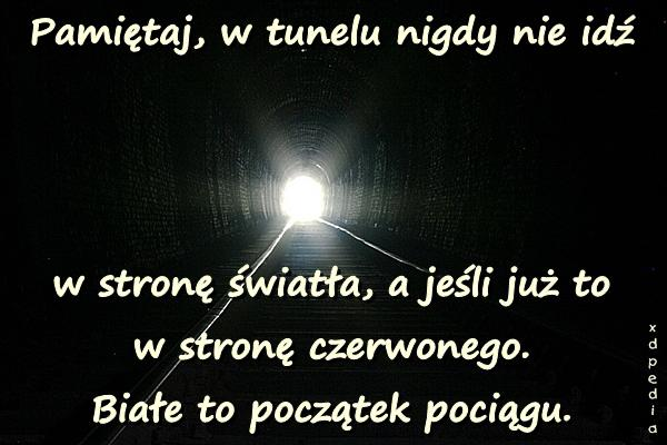 Pamiętaj, w tunelu nigdy nie idź w stronę światła, a jeśli już to w stronę czerwonego. Białe to początek pociągu.