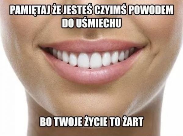 Pamiętaj, że jesteś czyimś powodem do uśmiechu, bo Twoje życie to żart