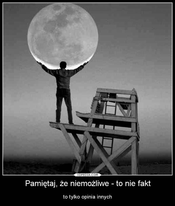 Pamiętaj, że niemożliwe - to nie fakt to tylko opinia innych Tagi: demotywator, ludzie, demot, niemożliwe, opinia, fakt.