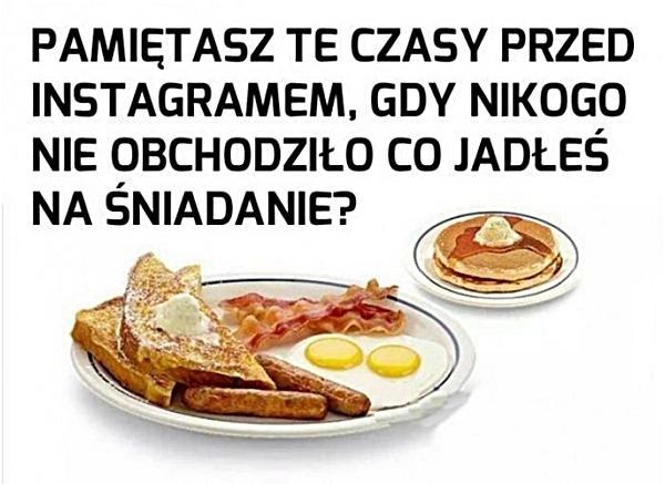 Pamiętasz te czasy przed instagramem, gdy nikogo nie obchodziło co jadłeś na śniadanie?