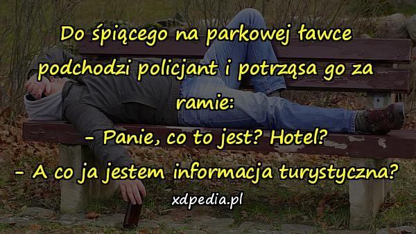 Do śpiącego na parkowej ławce podchodzi policjant i potrząsa go za ramie: - Panie, co to jest? Hotel? - A co ja jestem informacja turystyczna?