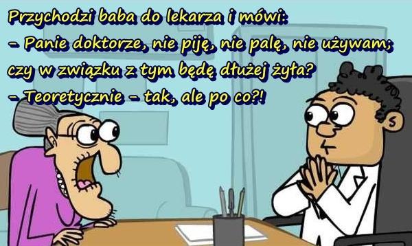 Przychodzi baba do lekarza i mówi: - Panie doktorze, nie piję, nie palę, nie używam; czy w związku z tym będę dłużej żyła? - Teoretycznie - tak, ale po co?!