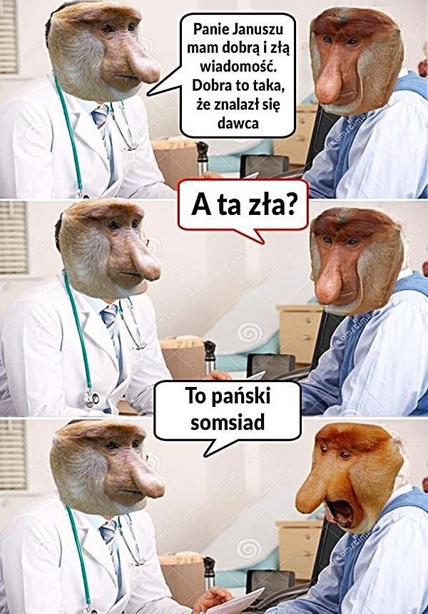 Lekarz: Panie Janusze mam złą i dobrą wiadomość. Dobra to taka, że znalazł się dawca. Pacjent: A ta zła? Lekarz: To pański somsiad
