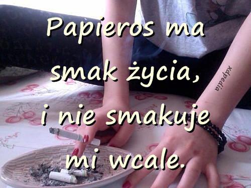Papieros ma smak życia, i nie smakuje mi wcale.