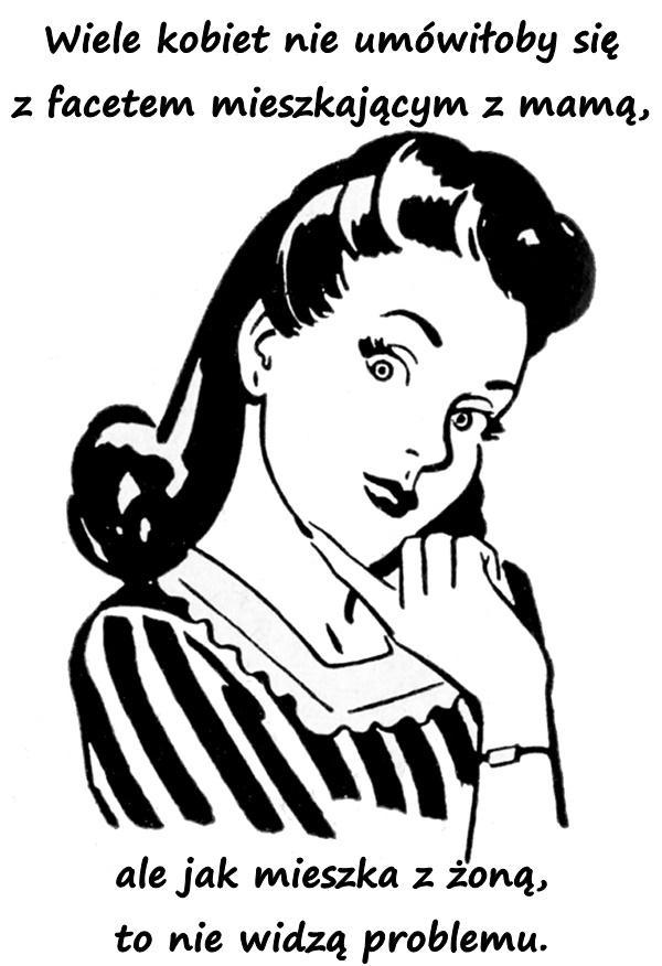 Wiele kobiet nie umówiłoby się z facetem mieszkającym z mamą, ale jak mieszka z żoną, to nie widzą problemu.
