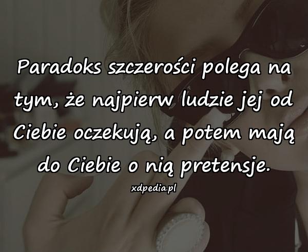 Paradoks szczerości polega na tym, że najpierw ludzie jej od Ciebie oczekują, a potem mają do Ciebie o nią pretensje.