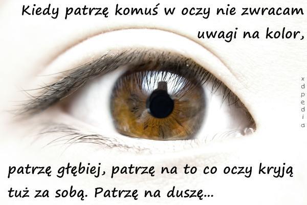 Kiedy patrzę komuś w oczy nie zwracam uwagi na kolor, patrzę głębiej, patrzę na to co oczy kryją tuż za sobą. Patrzę na duszę...
