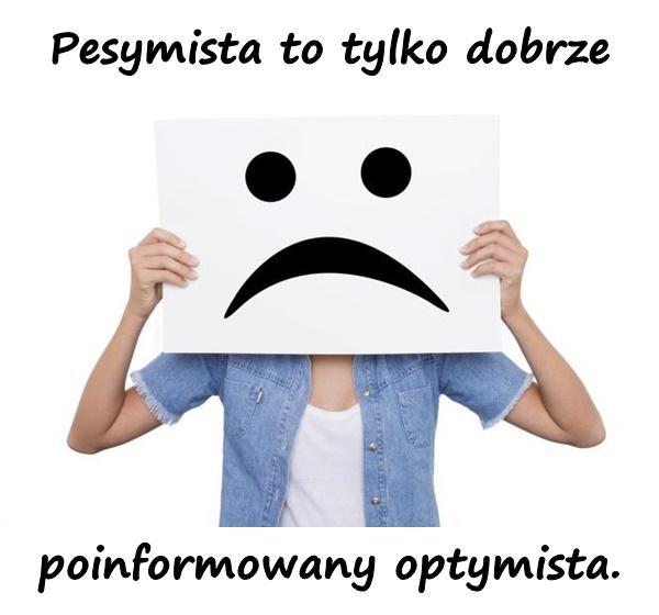 Pesymista to tylko dobrze poinformowany optymista.