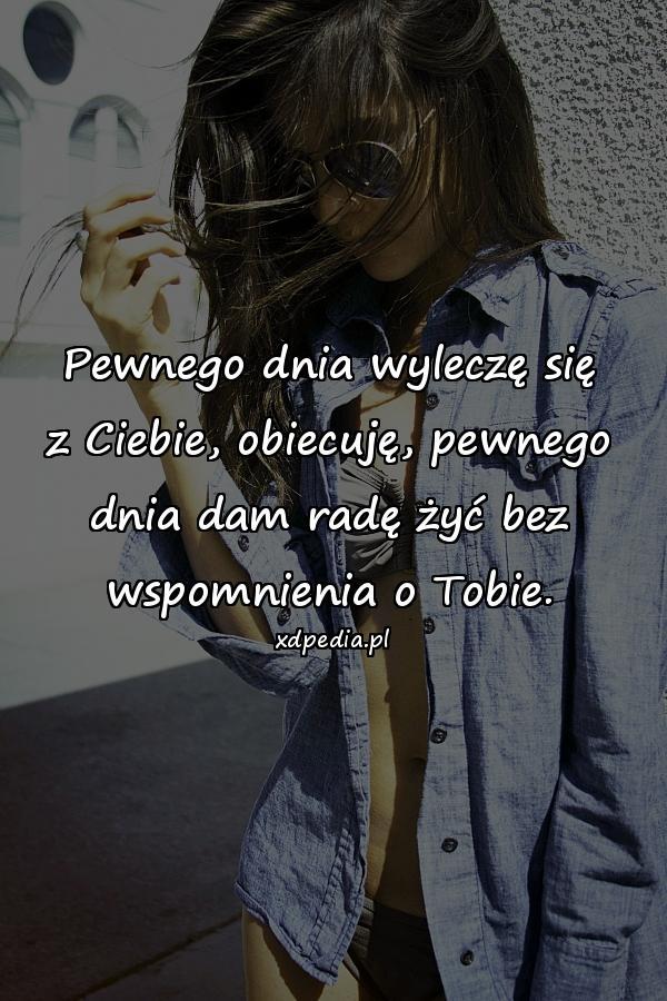 Pewnego dnia wyleczę się z Ciebie, obiecuję, pewnego dnia dam radę żyć bez wspomnienia o Tobie.