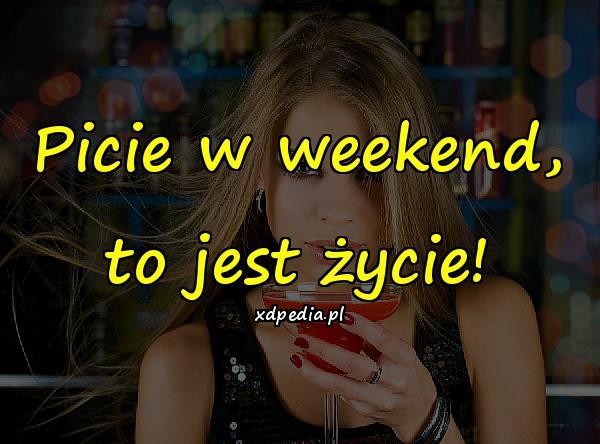Picie w weekend, to jest życie!
