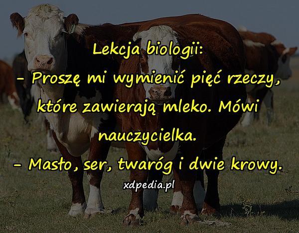 Lekcja biologii: - Proszę mi wymienić pięć rzeczy, które zawierają mleko. Mówi nauczycielka. - Masło, ser, twaróg i dwie krowy.