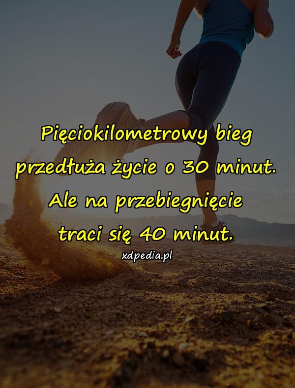 Pięciokilometrowy bieg przedłuża życie o 30 minut. Ale na przebiegnięcie traci się 40 minut.
