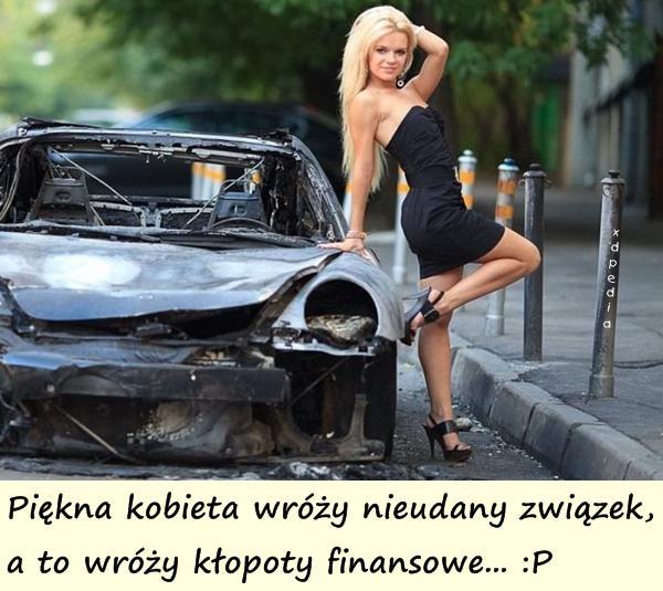 Piękna kobieta wróży nieudany związek, a to wróży kłopoty finansowe... :P