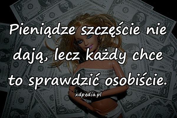 Pieniądze szczęście nie dają, lecz każdy chce to sprawdzić osobiście.