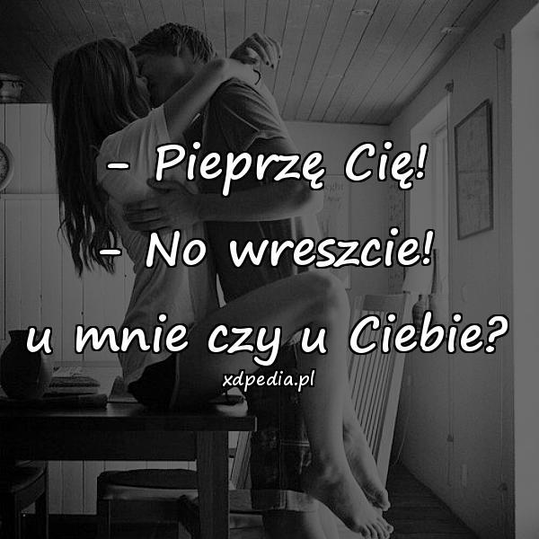 - Pieprzę Cię! - No wreszcie! u mnie czy u Ciebie?