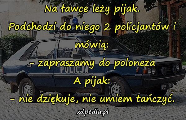 Na ławce leży pijak. Podchodzi do niego 2 policjantów i mówią: - zapraszamy do poloneza A pijak: - nie dziękuje, nie umiem tańczyć.