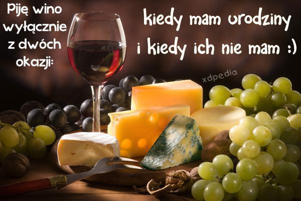 Piję wino wyłącznie z dwóch okazji: kiedy mam urodziny i kiedy ich nie mam :)