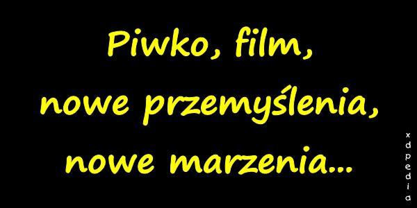 Piwko, film, nowe przemyślenia, nowe marzenia...