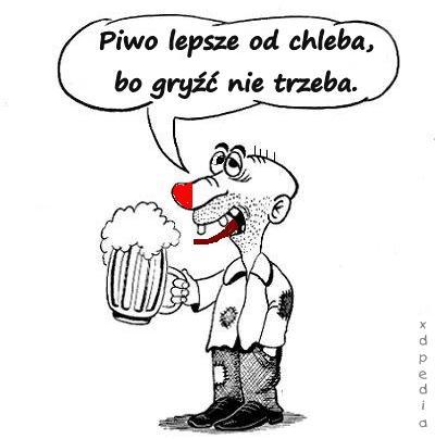 Piwo lepsze od chleba, bo gryźć nie trzeba.