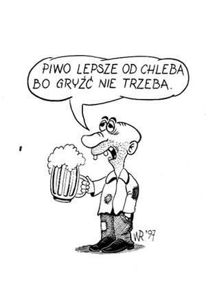 Piwo jest lepsze od chleba bo gryź nie trzeba