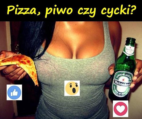 Pizza, piwo czy cycki?