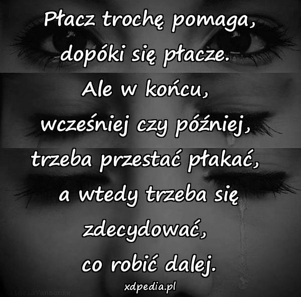 Płacz trochę pomaga, dopóki się płacze. Ale w końcu, wcześniej czy później, trzeba przestać płakać, a wtedy trzeba się zdecydować, co robić dalej.