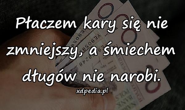 Płaczem kary się nie zmniejszy, a śmiechem długów nie narobi.