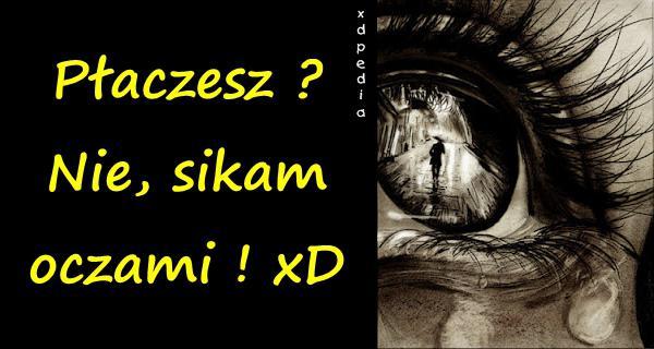 Płaczesz? Nie, sikam oczami ! xD