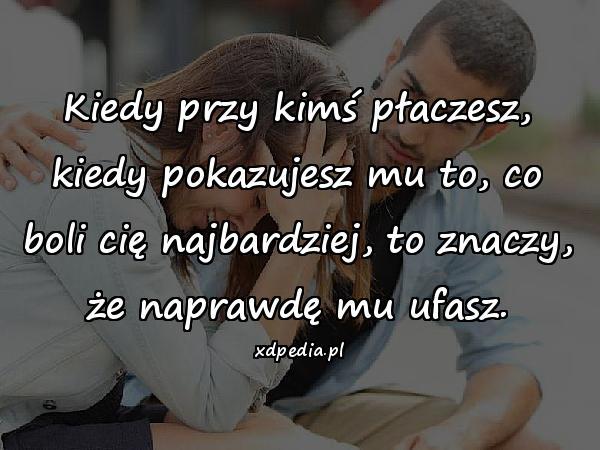 Kiedy przy kimś płaczesz, kiedy pokazujesz mu to, co boli cię najbardziej, to znaczy, że naprawdę mu ufasz.
