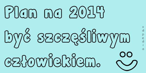 Plan na 2014 być szczęśliwym człowiekiem. :)