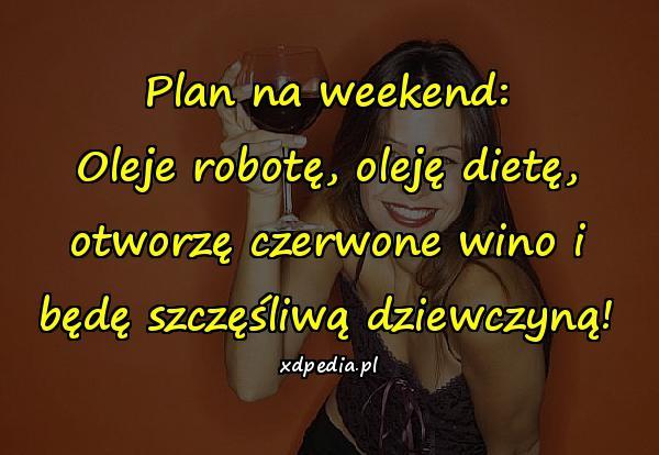 Plan na weekend: Oleje robotę, oleję dietę, otworzę czerwone wino i będę szczęśliwą dziewczyną!