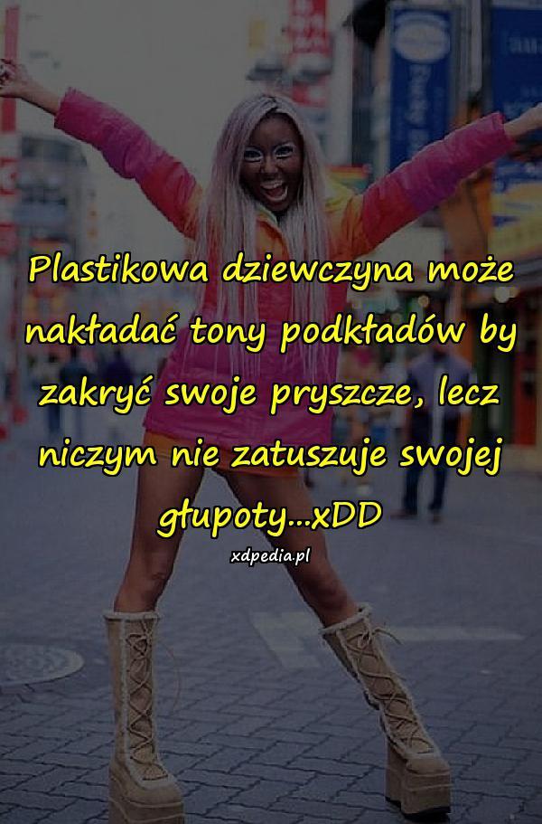 Plastikowa dziewczyna może nakładać tony podkładów by zakryć swoje pryszcze, lecz niczym nie zatuszuje swojej głupoty...xDD