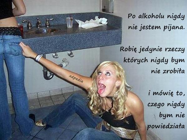 Po alkoholu nigdy nie jestem pijana. Robię jedynie rzeczy których, nigdy bym nie zrobiła i mówię to, czego nigdy bym nie powiedziała...