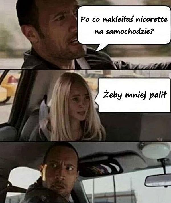 - Po co nakleiłaś nicorette na samochodzie? - Żeby mniej palił