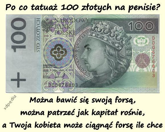 Po co tatuaż 100 złotych na penisie? Można bawić się swoją forsą, można patrzeć jak kapitał rośnie, a Twoja kobieta może ciągnąć forsę ile chce