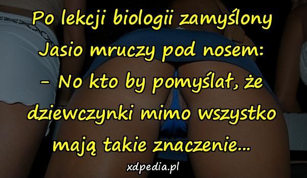 Po lekcji biologii zamyślony Jasio mruczy pod nosem: - No kto by pomyślał, że dziewczynki mimo wszystko mają takie znaczenie...