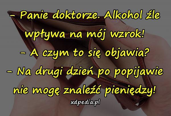 - Panie doktorze. Alkohol źle wpływa na mój wzrok! - A czym to się objawia? - Na drugi dzień po popijawie nie mogę znaleźć pieniędzy!