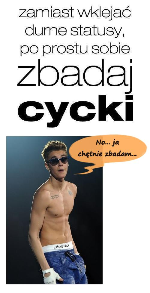 Zamiast wklejać durne statusy, po prostu sobie zbadaj cycki Justin Bieber: No... ja chętnie zbadam...