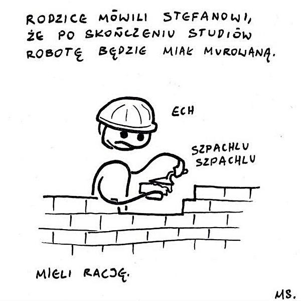 Rodzice mówili Stefanowi, że po ukończeniu studiów robotę będzie miał murowaną. Mieli rację.