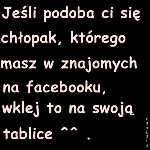 Jeśli podoba Ci się chłopak, którego masz w znajomych na facebooku, wklej to na swoją tablice ^^