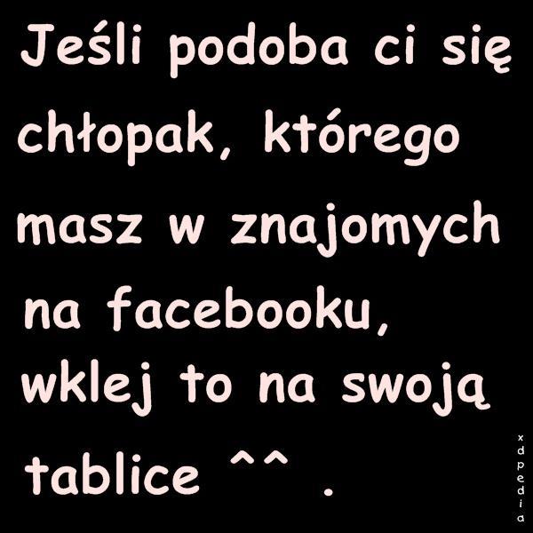 Jeśli podoba Ci się chłopak, którego masz w znajomych na facebooku, wklej to na swoją tablicę ^^