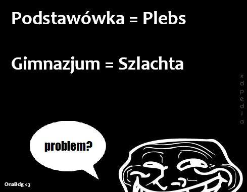Podstawówka = Plebs Gimnazjum = Szlachta