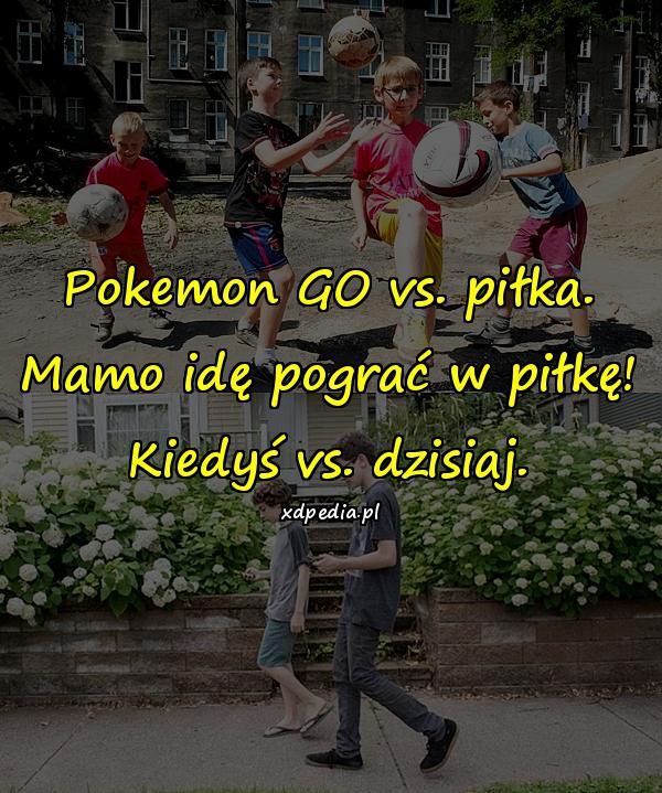 Pokemon GO vs. piłka. Mamo idę pograć w piłkę! Kiedyś vs. dzisiaj.
